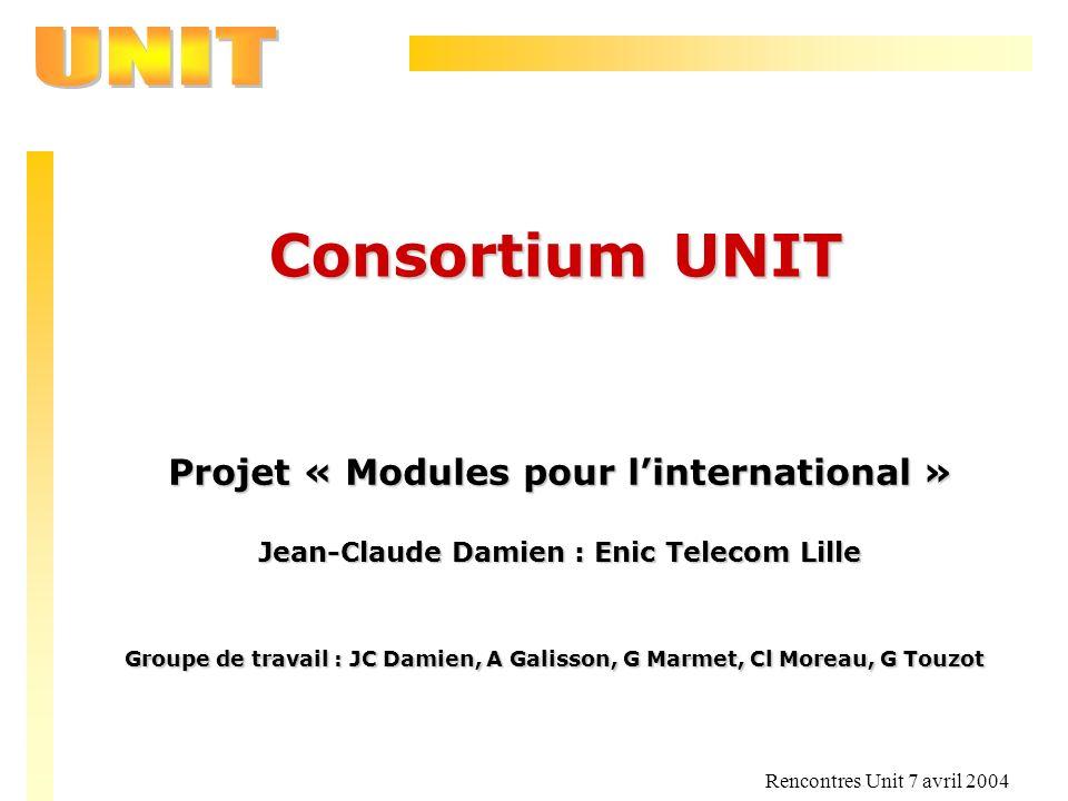 Rencontres Unit 7 avril 2004 Consortium UNIT Projet « Modules pour linternational » Jean-Claude Damien : Enic Telecom Lille Groupe de travail : JC Dam