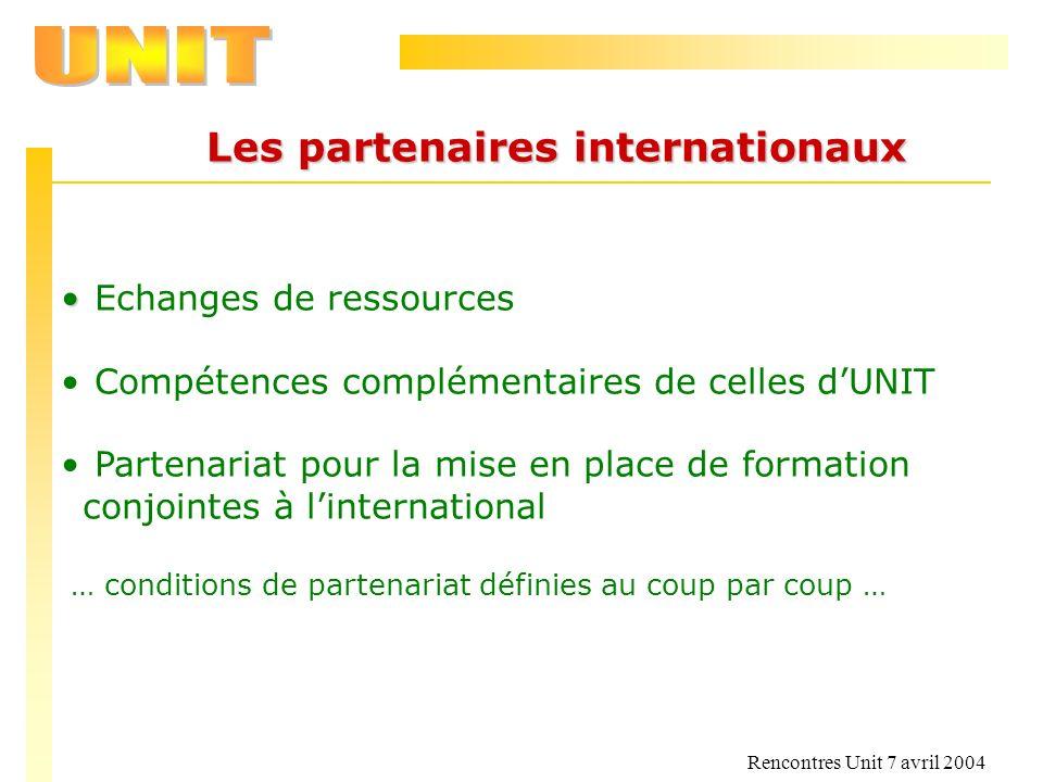 Rencontres Unit 7 avril 2004 Les partenaires internationaux Echanges de ressources Compétences complémentaires de celles dUNIT Partenariat pour la mis