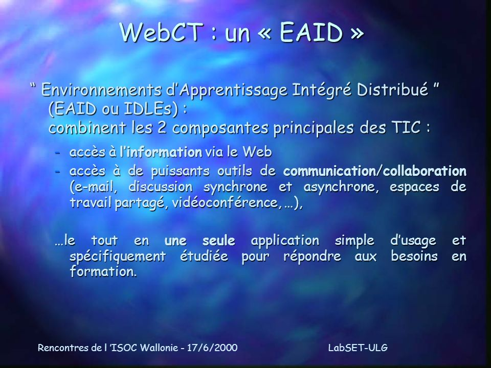 Rencontres de l ISOC Wallonie - 17/6/2000LabSET-ULG WebCT : un « EAID » Environnements dApprentissage Intégré Distribué (EAID ou IDLEs) : combinent les 2 composantes principales des TIC : Environnements dApprentissage Intégré Distribué (EAID ou IDLEs) : combinent les 2 composantes principales des TIC : -accès à linformation via le Web -accès à de puissants outils de communication/collaboration (e-mail, discussion synchrone et asynchrone, espaces de travail partagé, vidéoconférence, …), …le tout en une seule application simple dusage et spécifiquement étudiée pour répondre aux besoins en formation.