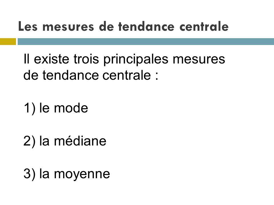 Les mesures de tendance centrale Il existe trois principales mesures de tendance centrale : 1) le mode 2) la médiane 3) la moyenne