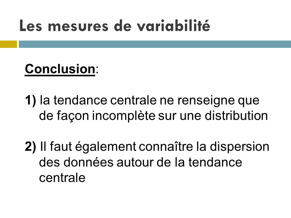 Les mesures de variabilité Conclusion: 1) la tendance centrale ne renseigne que de façon incomplète sur une distribution 2) Il faut également connaîtr