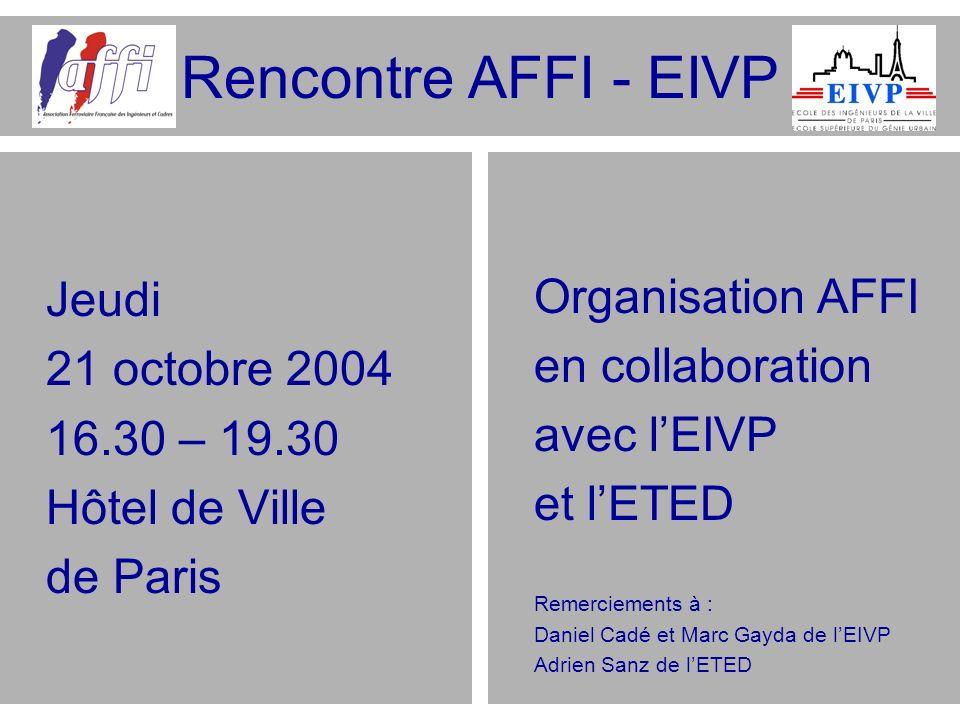 Rencontre AFFI - EIVP Jeudi 21 octobre 2004 16.30 – 19.30 Hôtel de Ville de Paris Organisation AFFI en collaboration avec lEIVP et lETED Remerciements