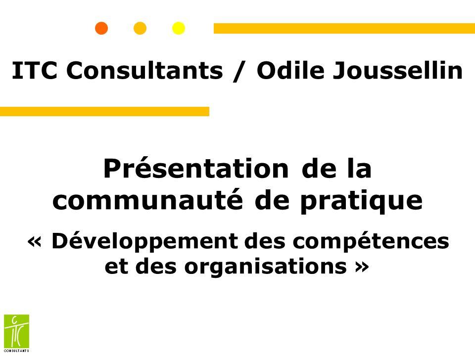 ITC Consultants / Odile Joussellin Présentation de la communauté de pratique « Développement des compétences et des organisations »