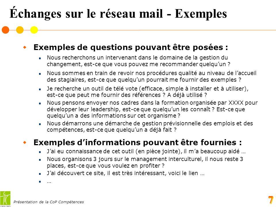 Présentation de la CoP Compétences 7 Échanges sur le réseau mail - Exemples Exemples de questions pouvant être posées : Nous recherchons un intervenant dans le domaine de la gestion du changement, est-ce que vous pouvez me recommander quelquun .