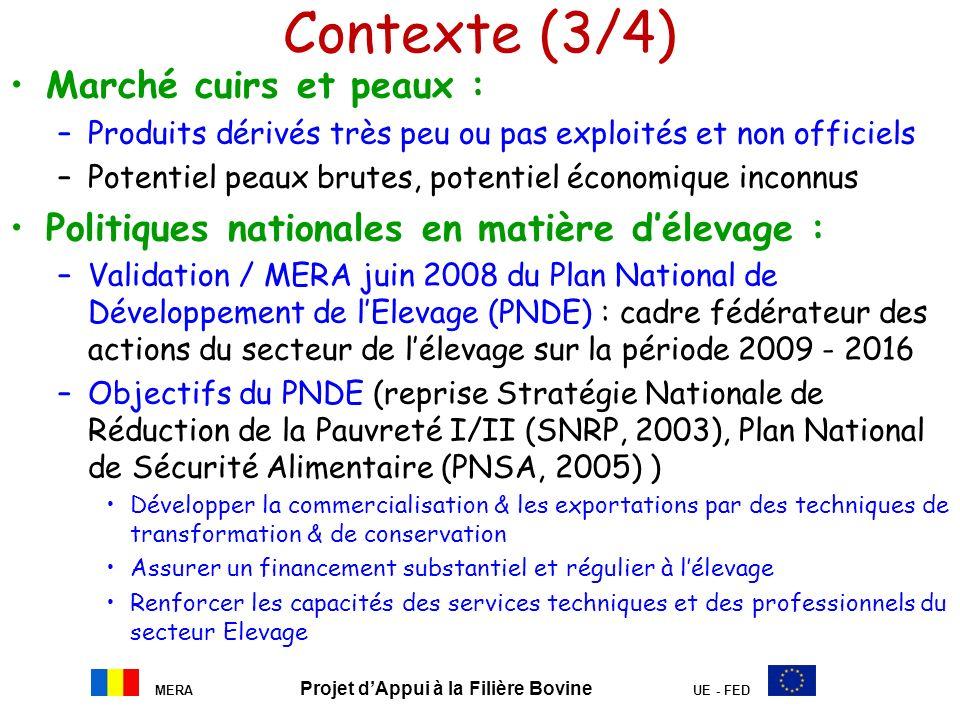 MERA Projet dAppui à la Filière Bovine UE - FED Contexte (3/4) Marché cuirs et peaux : –Produits dérivés très peu ou pas exploités et non officiels –P