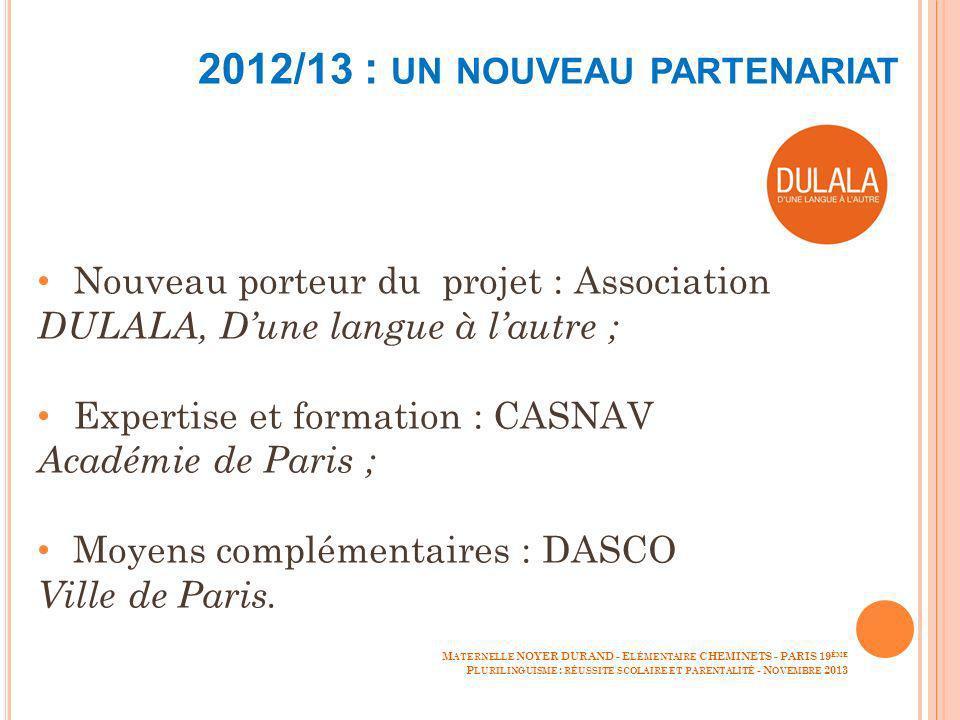 2012/13 : UN NOUVEAU PARTENARIAT Nouveau porteur du projet : Association DULALA, Dune langue à lautre ; Expertise et formation : CASNAV Académie de Paris ; Moyens complémentaires : DASCO Ville de Paris.