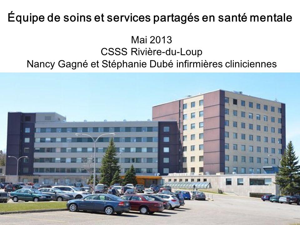 Équipe de soins et services partagés en santé mentale Mai 2013 CSSS Rivière-du-Loup Nancy Gagné et Stéphanie Dubé infirmières cliniciennes