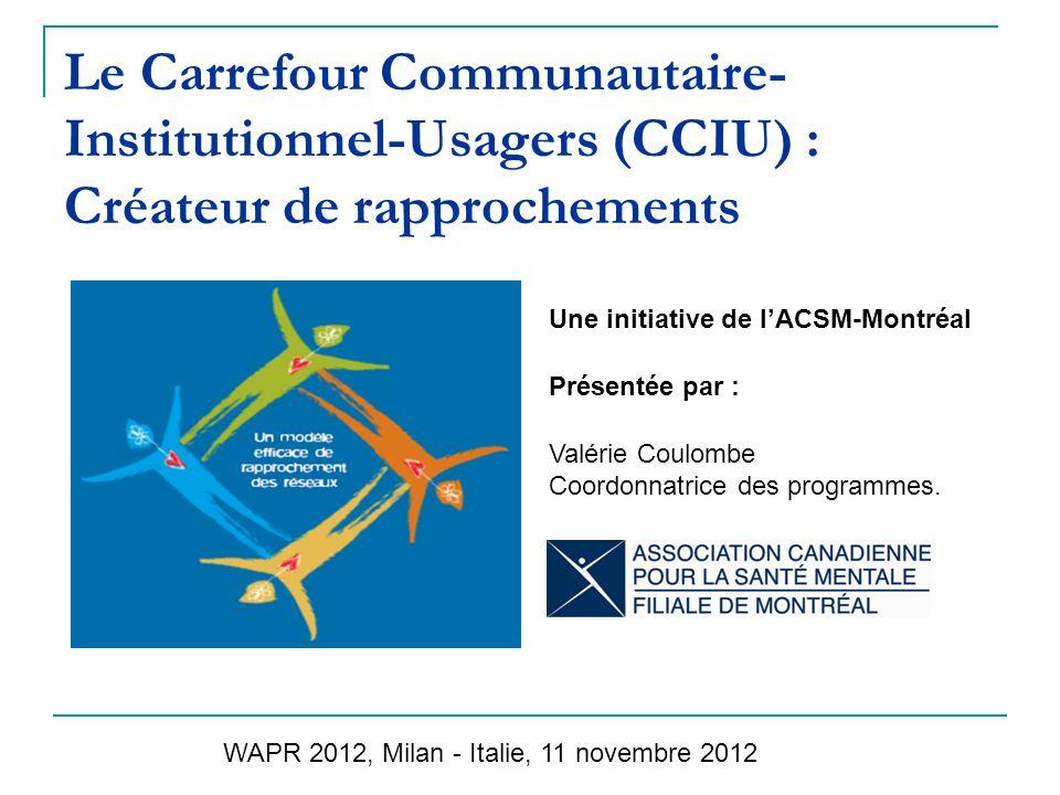 Le Carrefour Communautaire- Institutionnel-Usagers (CCIU) : Créateur de rapprochements Une initiative de lACSM-Montréal Présentée par : Valérie Coulombe Coordonnatrice des programmes.
