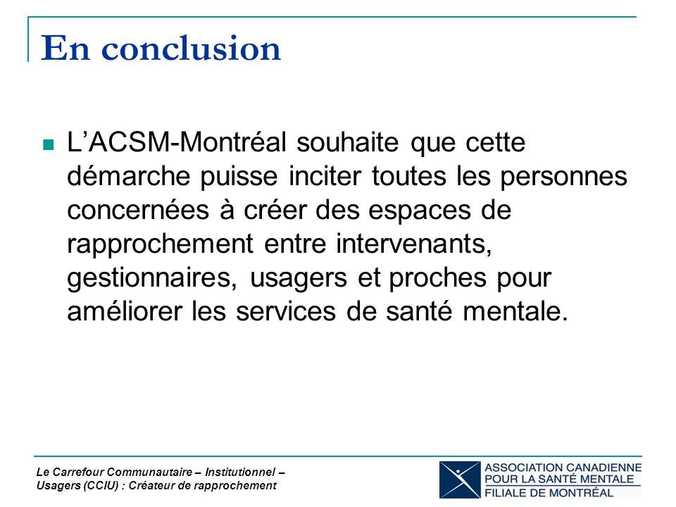 En conclusion LACSM-Montréal souhaite que cette démarche puisse inciter toutes les personnes concernées à créer des espaces de rapprochement entre intervenants, gestionnaires, usagers et proches pour améliorer les services de santé mentale.