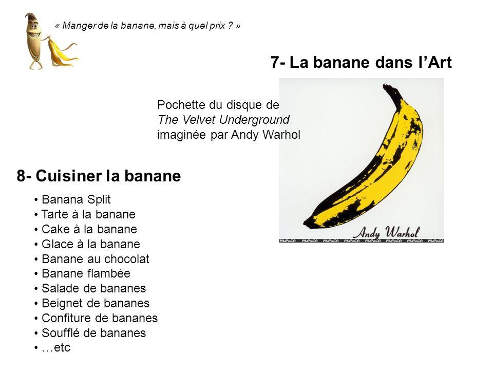 « Manger de la banane, mais à quel prix ? » 7- La banane dans lArt Pochette du disque de The Velvet Underground imaginée par Andy Warhol 8- Cuisiner l