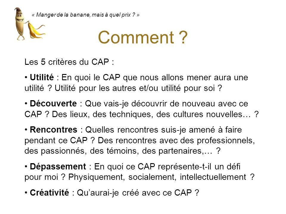 « Manger de la banane, mais à quel prix ? » Comment ? Les 5 critères du CAP : Utilité : En quoi le CAP que nous allons mener aura une utilité ? Utilit