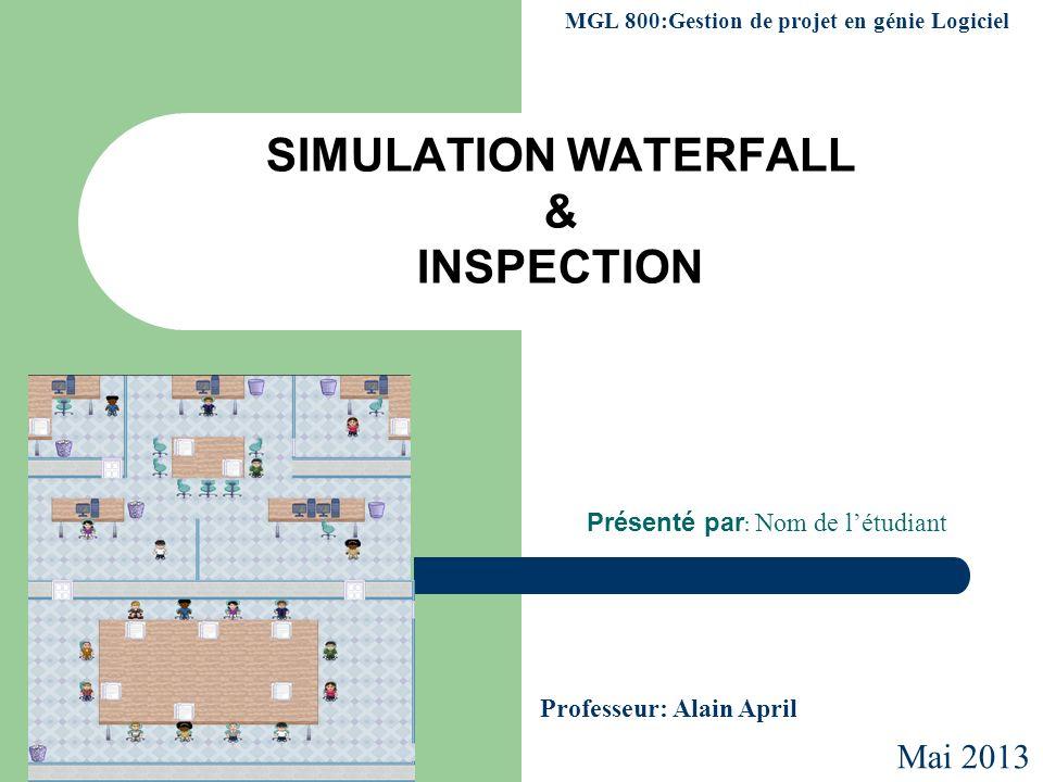 SIMULATION WATERFALL & INSPECTION Présenté par : Nom de létudiant MGL 800:Gestion de projet en génie Logiciel Professeur: Alain April Mai 2013