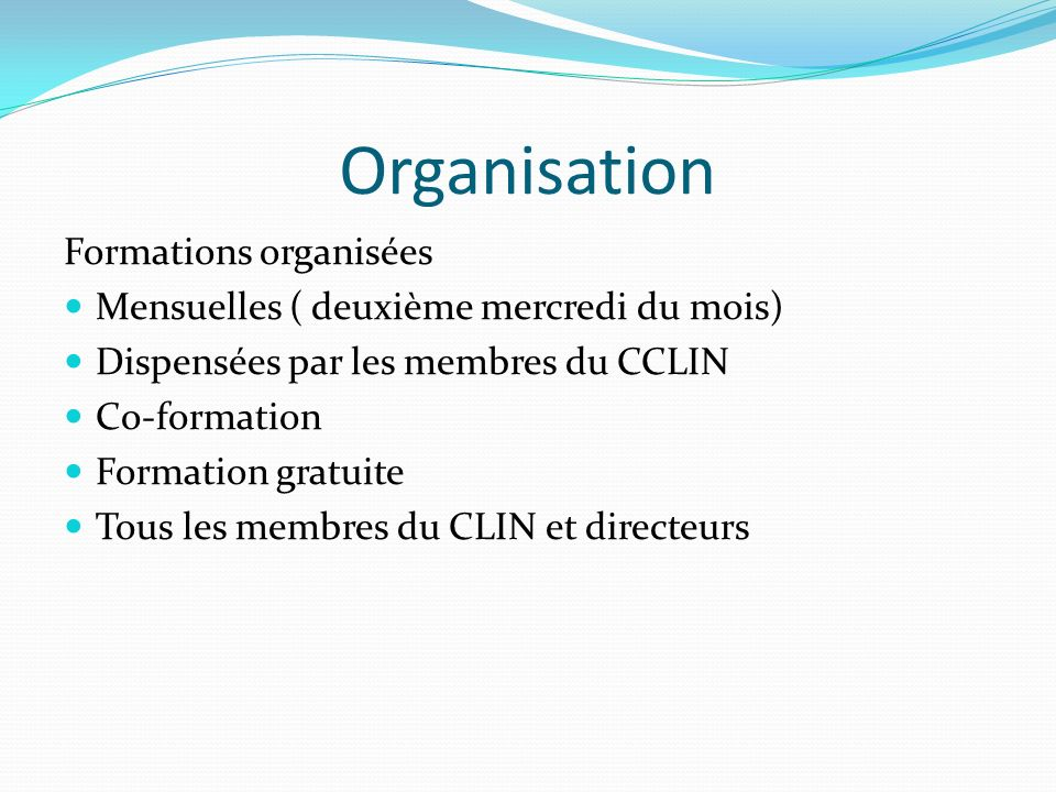Organisation Formations organisées Mensuelles ( deuxième mercredi du mois) Dispensées par les membres du CCLIN Co-formation Formation gratuite Tous le