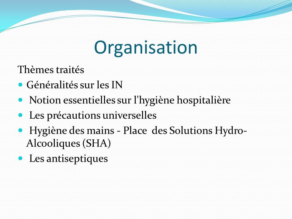 Organisation Thèmes traités Généralités sur les IN Notion essentielles sur l hygiène hospitalière Les précautions universelles Hygiène des mains - Place des Solutions Hydro- Alcooliques (SHA) Les antiseptiques