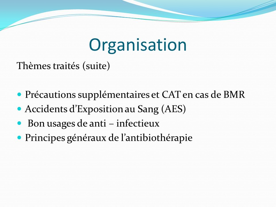 Organisation Thèmes traités (suite) Précautions supplémentaires et CAT en cas de BMR Accidents dExposition au Sang (AES) Bon usages de anti – infectieux Principes généraux de lantibiothérapie