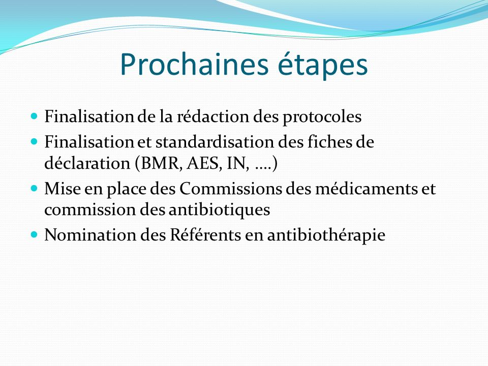 Prochaines étapes Finalisation de la rédaction des protocoles Finalisation et standardisation des fiches de déclaration (BMR, AES, IN, ….) Mise en place des Commissions des médicaments et commission des antibiotiques Nomination des Référents en antibiothérapie