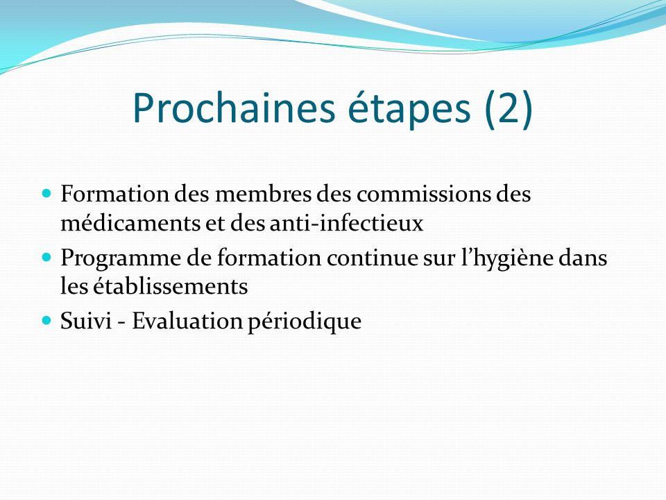 Prochaines étapes (2) Formation des membres des commissions des médicaments et des anti-infectieux Programme de formation continue sur lhygiène dans l