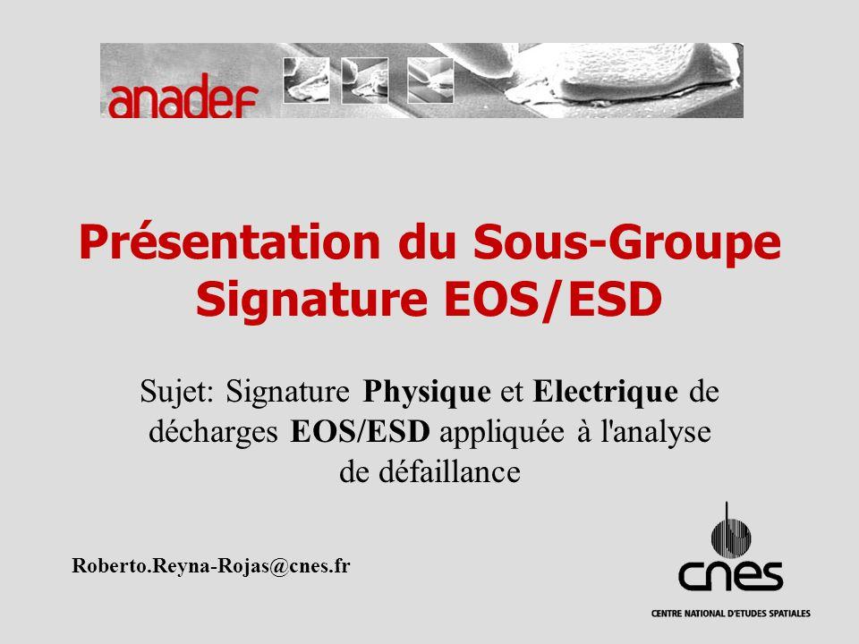 Présentation du Sous-Groupe Signature EOS/ESD Sujet: Signature Physique et Electrique de décharges EOS/ESD appliquée à l analyse de défaillance Roberto.Reyna-Rojas@cnes.fr