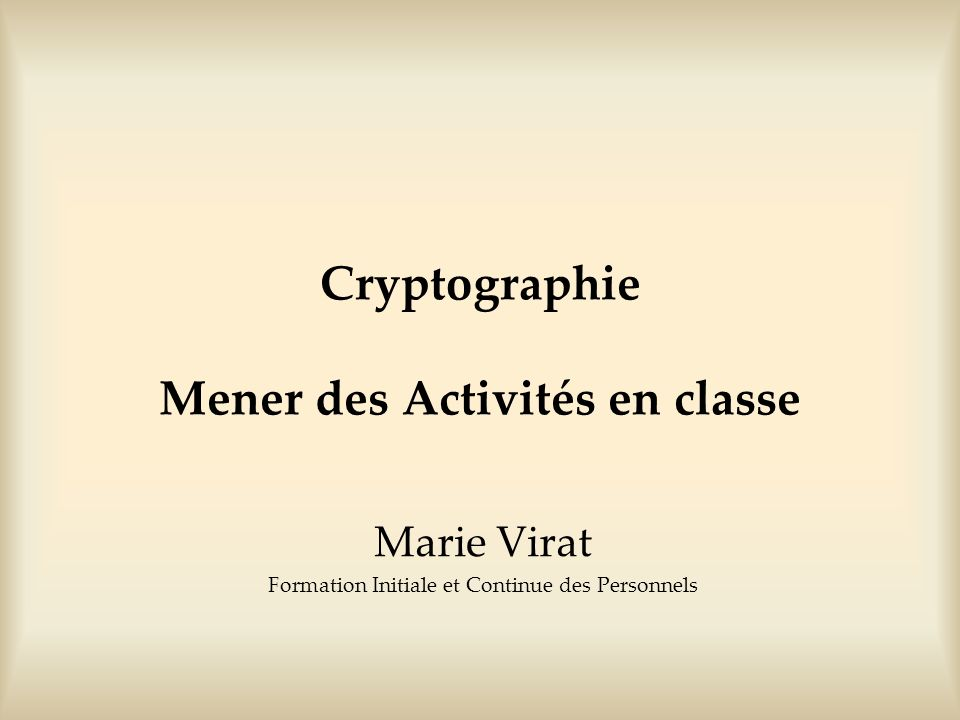 Cryptographie Mener des Activités en classe Marie Virat Formation Initiale et Continue des Personnels