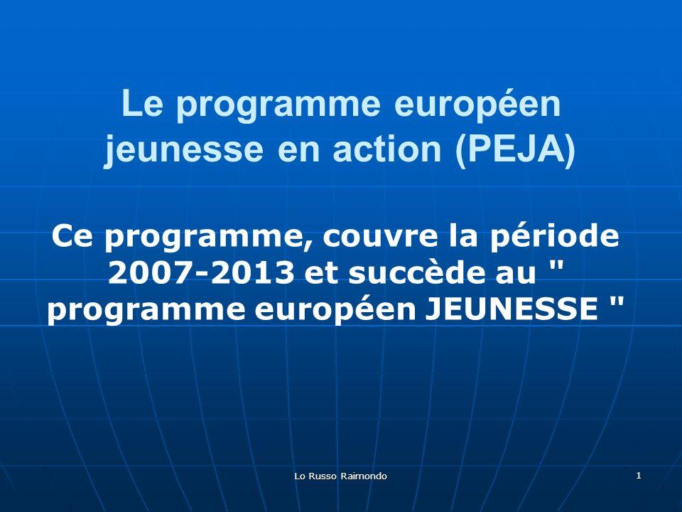 Lo Russo Raimondo 1 Le programme européen jeunesse en action (PEJA) Ce programme, couvre la période 2007-2013 et succède au programme européen JEUNESSE