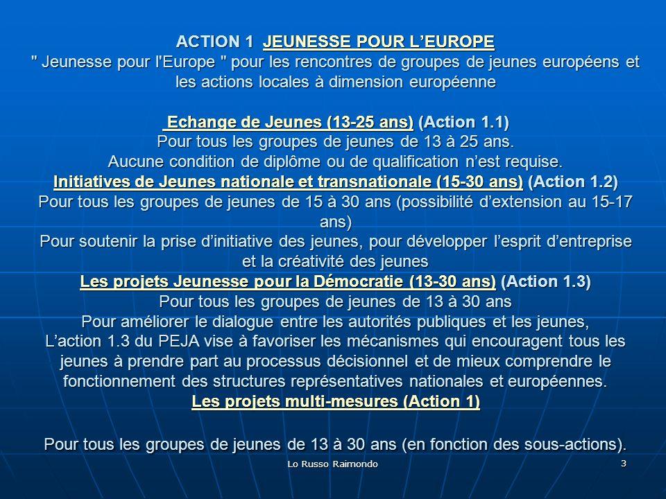 Lo Russo Raimondo 3 ACTION 1 JEUNESSE POUR LEUROPE Jeunesse pour l Europe pour les rencontres de groupes de jeunes européens et les actions locales à dimension européenne Echange de Jeunes (13-25 ans) (Action 1.1) Pour tous les groupes de jeunes de 13 à 25 ans.