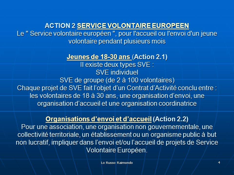 Lo Russo Raimondo 5 ACTION 3 JEUNESSE DANS LE MONDE Jeunesse dans le monde ouvre les projets des jeunes aux pays voisins de l Europe et au monde entier.