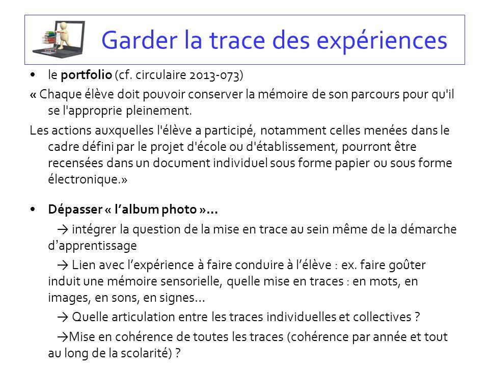 Garder la trace des expériences le portfolio (cf. circulaire 2013-073) « Chaque élève doit pouvoir conserver la mémoire de son parcours pour qu'il se