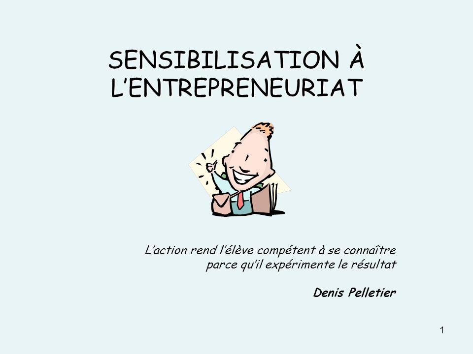 1 SENSIBILISATION À LENTREPRENEURIAT Laction rend lélève compétent à se connaître parce quil expérimente le résultat Denis Pelletier