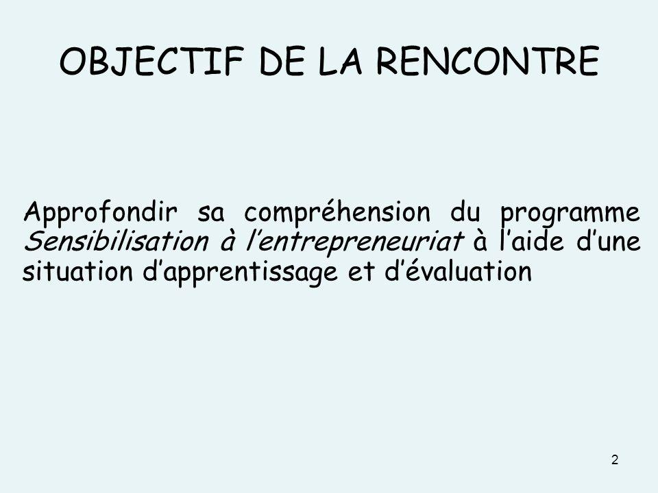 2 OBJECTIF DE LA RENCONTRE Approfondir sa compréhension du programme Sensibilisation à lentrepreneuriat à laide dune situation dapprentissage et déval