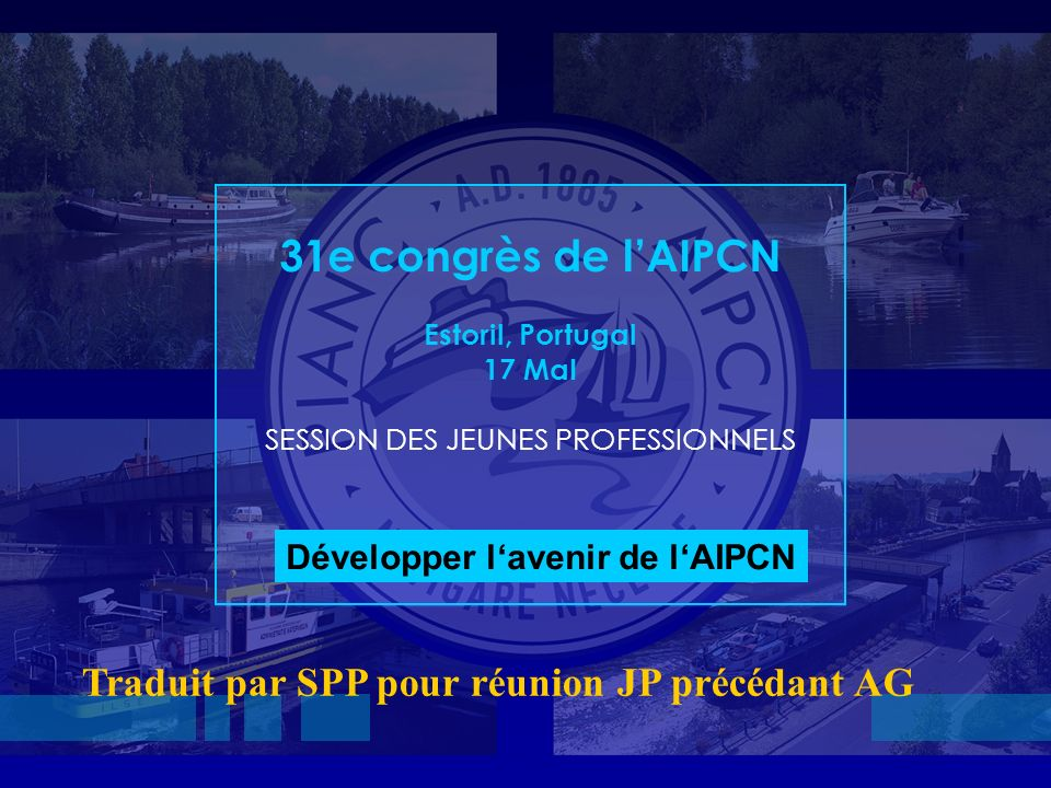 31 st PIANC Congress, Estoril, Portugal 31e congrès de lAIPCN Estoril, Portugal 17 MaI SESSION DES JEUNES PROFESSIONNELS Développer lavenir de lAIPCN Traduit par SPP pour réunion JP précédant AG