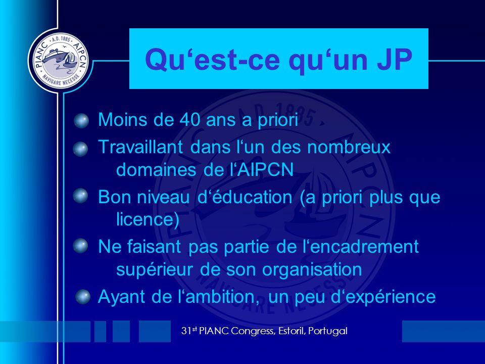 31 st PIANC Congress, Estoril, Portugal Quest-ce quun JP Moins de 40 ans a priori Travaillant dans lun des nombreux domaines de lAIPCN Bon niveau déducation (a priori plus que licence) Ne faisant pas partie de lencadrement supérieur de son organisation Ayant de lambition, un peu dexpérience