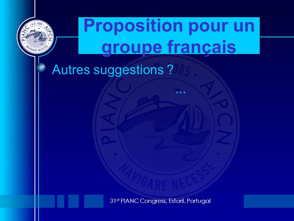 31 st PIANC Congress, Estoril, Portugal Autres suggestions ... Proposition pour un groupe français