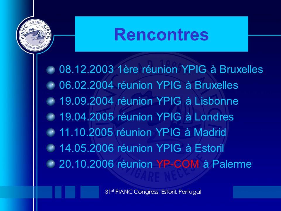 31 st PIANC Congress, Estoril, Portugal Rencontres 08.12.2003 1ère réunion YPIG à Bruxelles 06.02.2004 réunion YPIG à Bruxelles 19.09.2004 réunion YPIG à Lisbonne 19.04.2005 réunion YPIG à Londres 11.10.2005 réunion YPIG à Madrid 14.05.2006 réunion YPIG à Estoril 20.10.2006 réunion YP-COM à Palerme