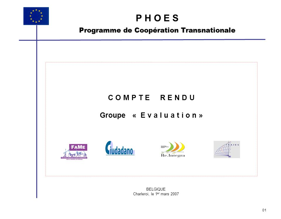 C O M P T E R E N D U Groupe « E v a l u a t i o n » P H O E S Programme de Coopération Transnationale BELGIQUE Charleroi, le 1 er mars 2007 01