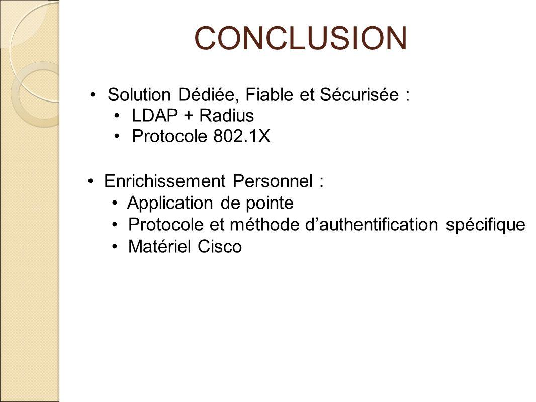 CONCLUSION Solution Dédiée, Fiable et Sécurisée : LDAP + Radius Protocole 802.1X Enrichissement Personnel : Application de pointe Protocole et méthode