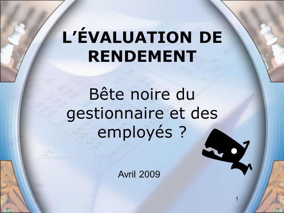 1 LÉVALUATION DE RENDEMENT Bête noire du gestionnaire et des employés ? Avril 2009