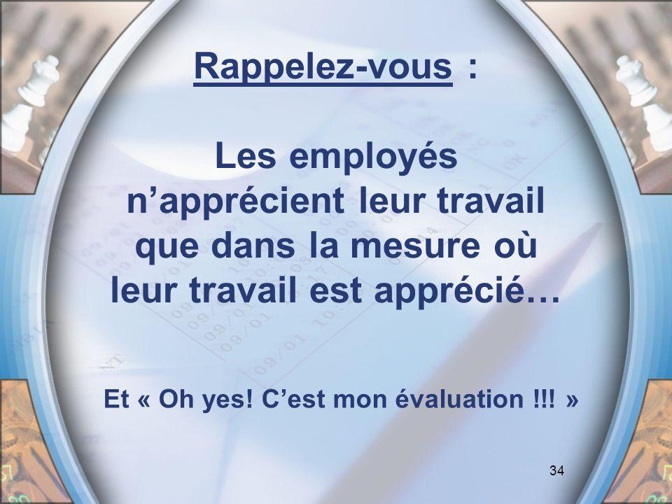 34 Rappelez-vous : Les employés napprécient leur travail que dans la mesure où leur travail est apprécié… Et « Oh yes! Cest mon évaluation !!! »