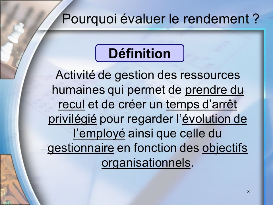 8 Pourquoi évaluer le rendement ? Activité de gestion des ressources humaines qui permet de prendre du recul et de créer un temps darrêt privilégié po