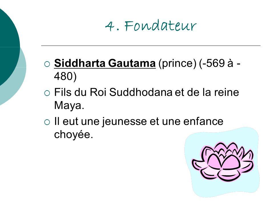 4. Fondateur Siddharta Gautama (prince) (-569 à - 480) Fils du Roi Suddhodana et de la reine Maya. Il eut une jeunesse et une enfance choyée.