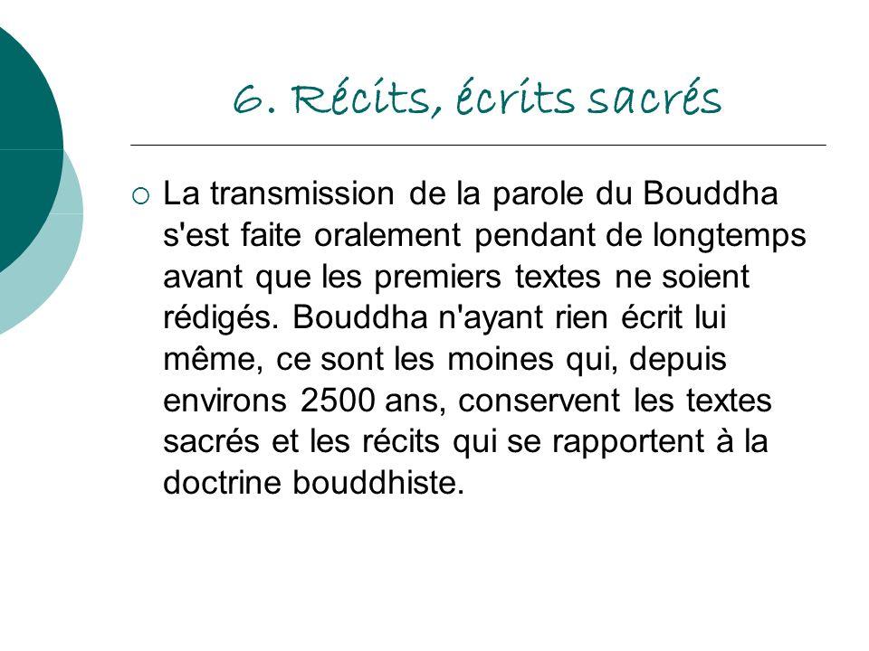 6. Récits, écrits sacrés La transmission de la parole du Bouddha s'est faite oralement pendant de longtemps avant que les premiers textes ne soient ré