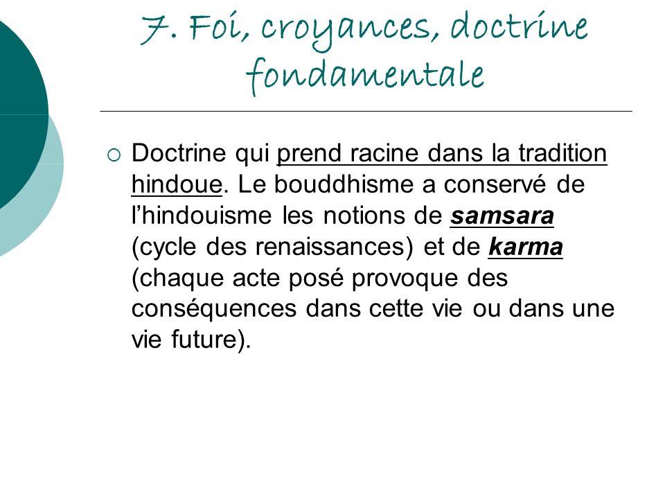 7. Foi, croyances, doctrine fondamentale Doctrine qui prend racine dans la tradition hindoue. Le bouddhisme a conservé de lhindouisme les notions de s