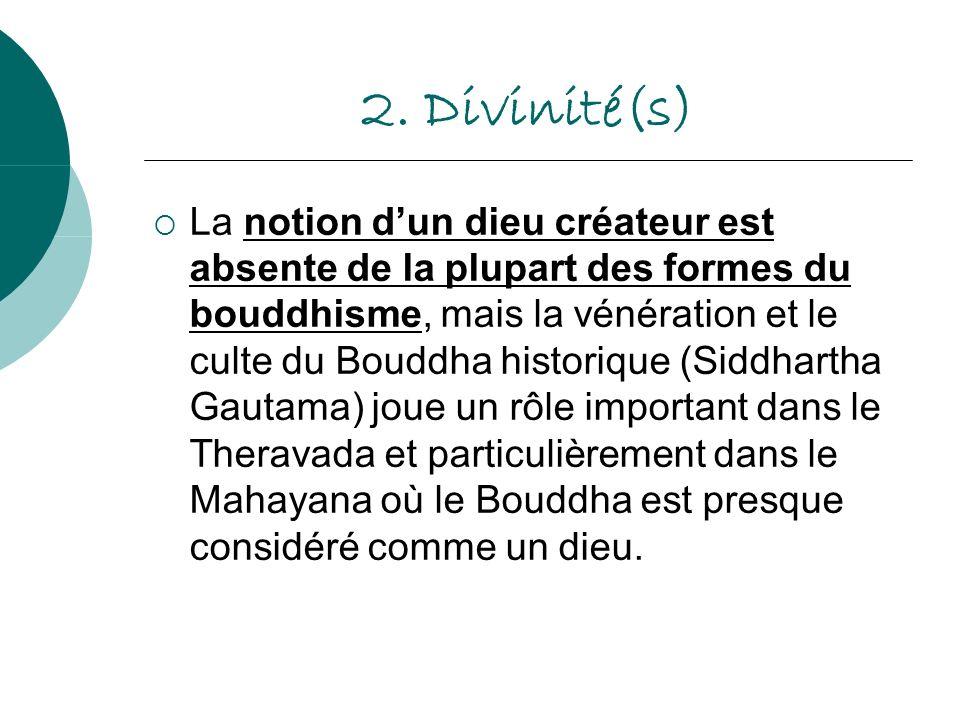 2. Divinité(s) La notion dun dieu créateur est absente de la plupart des formes du bouddhisme, mais la vénération et le culte du Bouddha historique (S