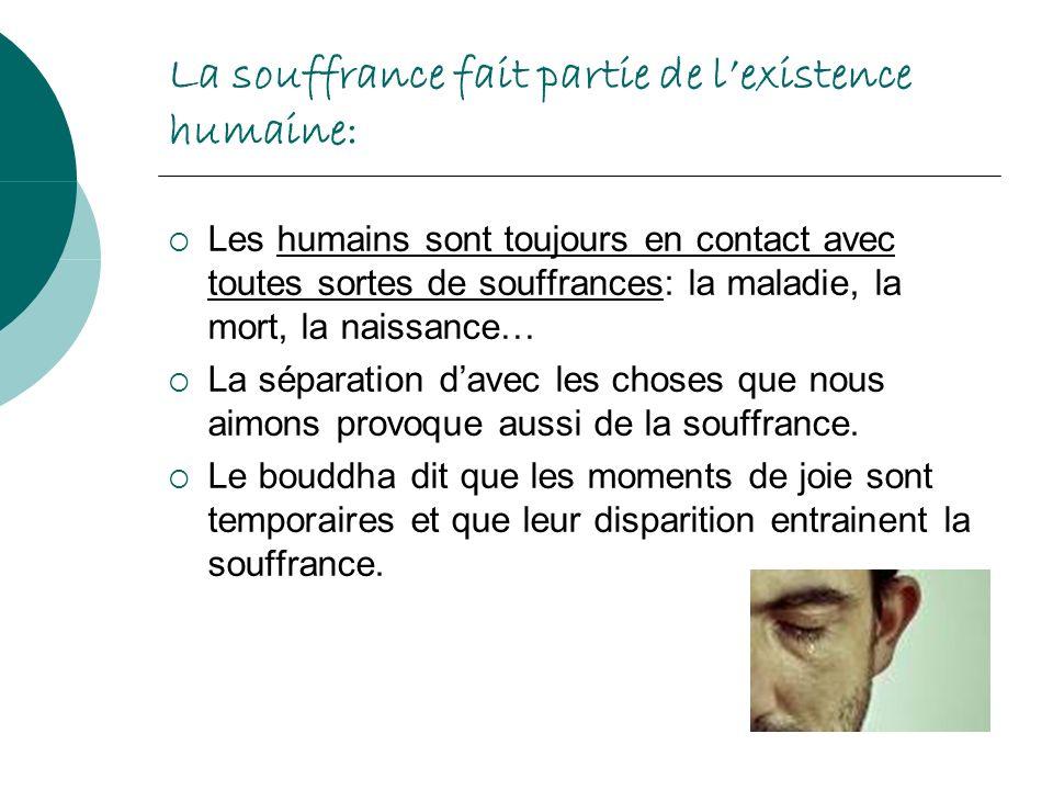 La souffrance fait partie de lexistence humaine: Les humains sont toujours en contact avec toutes sortes de souffrances: la maladie, la mort, la naiss