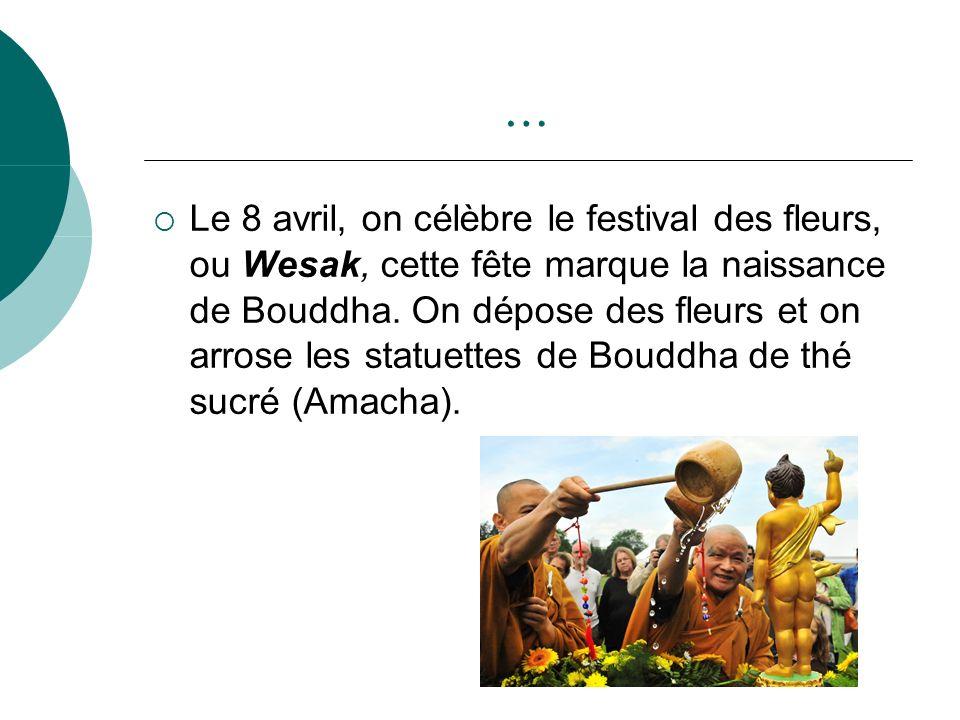 … Le 8 avril, on célèbre le festival des fleurs, ou Wesak, cette fête marque la naissance de Bouddha. On dépose des fleurs et on arrose les statuettes