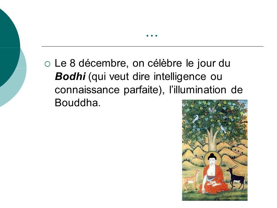 … Le 8 décembre, on célèbre le jour du Bodhi (qui veut dire intelligence ou connaissance parfaite), lillumination de Bouddha.