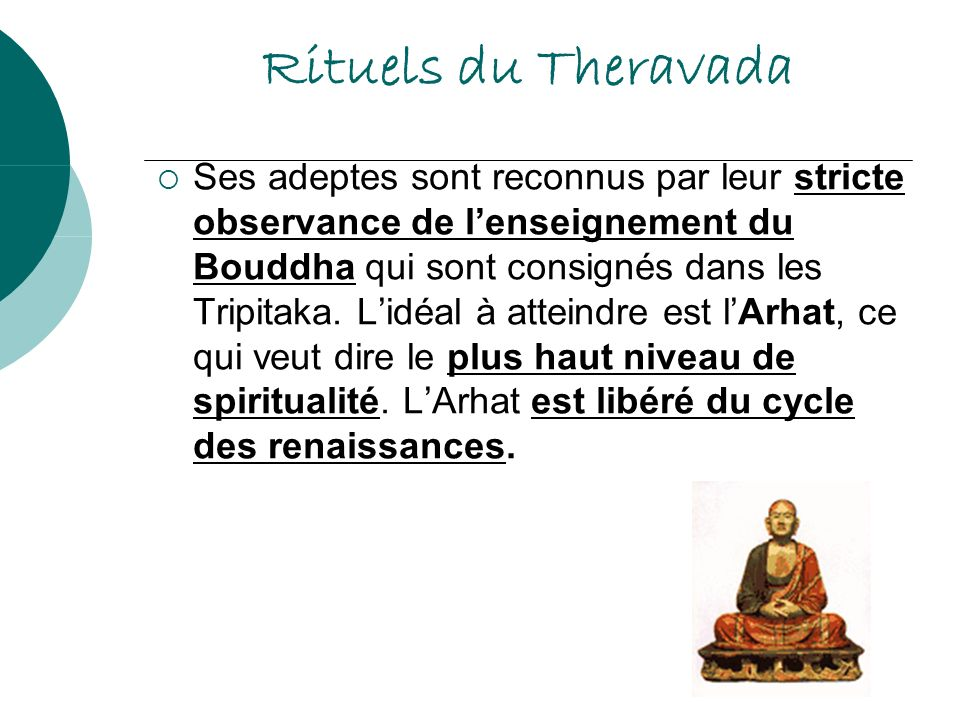 Rituels du Theravada Ses adeptes sont reconnus par leur stricte observance de lenseignement du Bouddha qui sont consignés dans les Tripitaka. Lidéal à