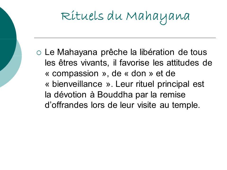 Rituels du Mahayana Le Mahayana prêche la libération de tous les êtres vivants, il favorise les attitudes de « compassion », de « don » et de « bienve
