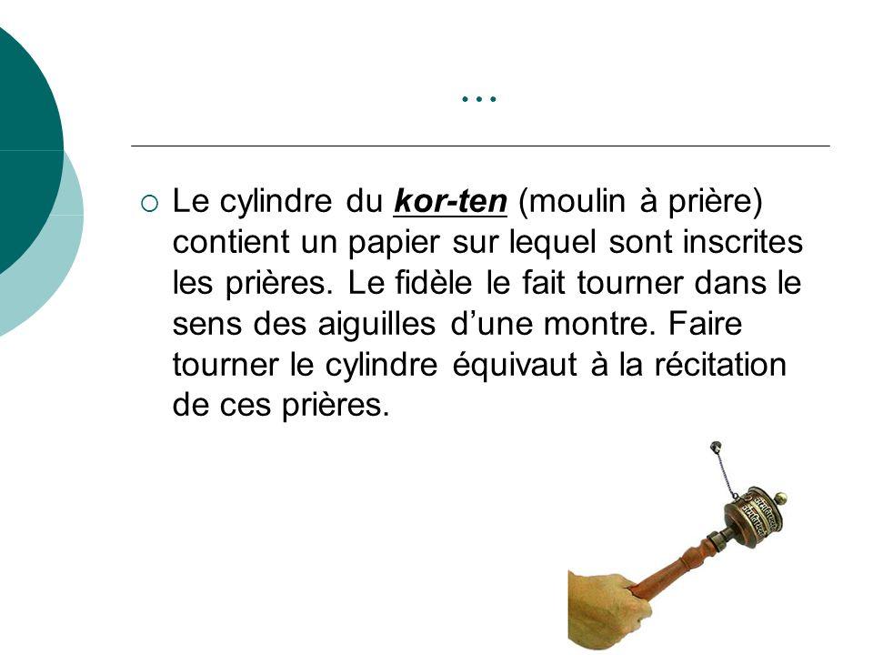 … Le cylindre du kor-ten (moulin à prière) contient un papier sur lequel sont inscrites les prières. Le fidèle le fait tourner dans le sens des aiguil