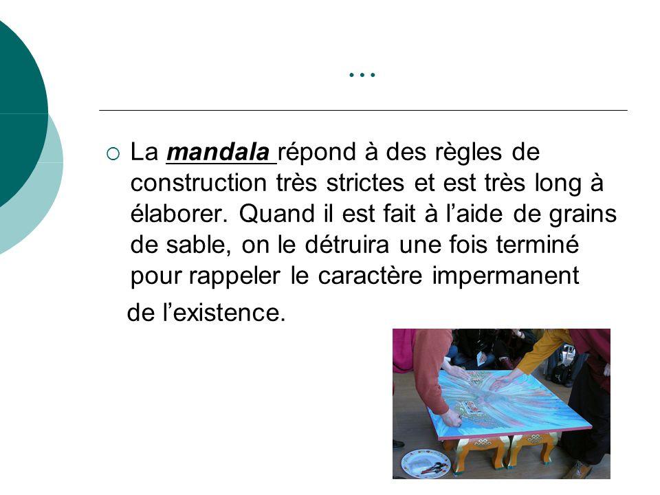 … La mandala répond à des règles de construction très strictes et est très long à élaborer. Quand il est fait à laide de grains de sable, on le détrui