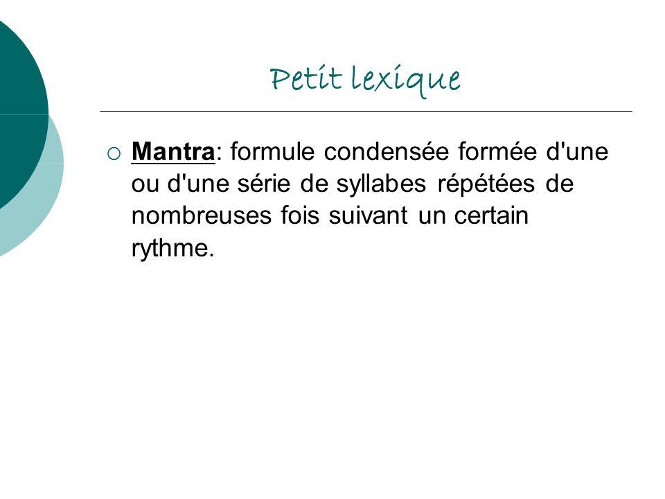 Petit lexique Mantra: formule condensée formée d'une ou d'une série de syllabes répétées de nombreuses fois suivant un certain rythme.
